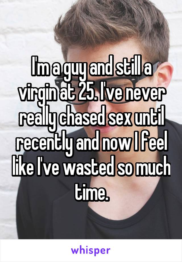 I'm a guy and still a virgin at 25. I've never really chased sex until recently and now I feel like I've wasted so much time.