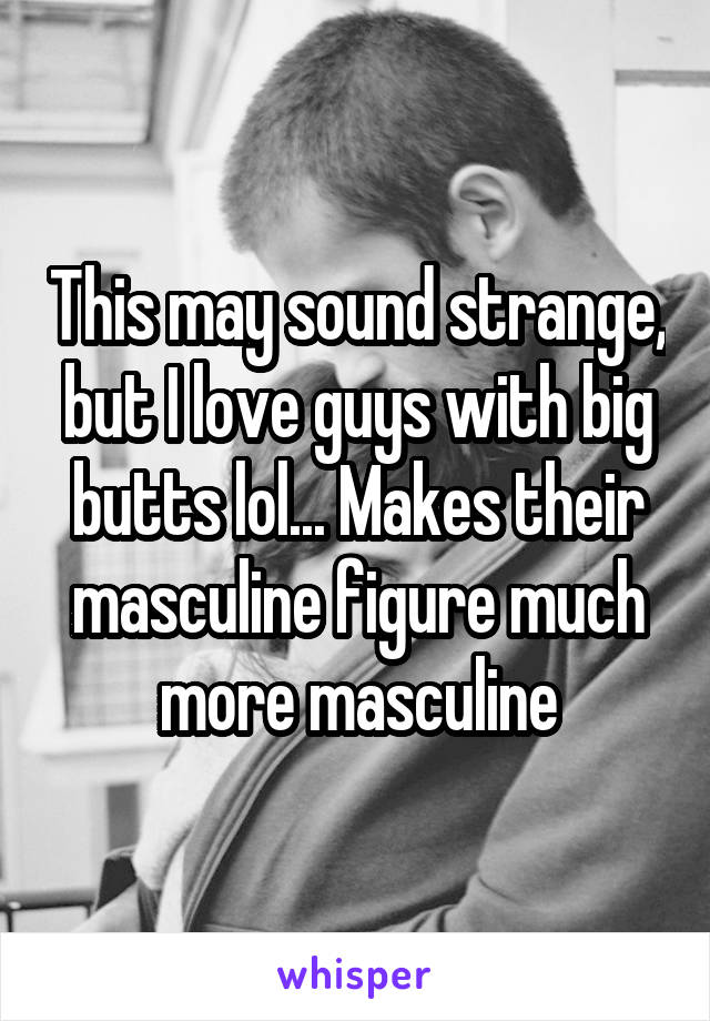This may sound strange, but I love guys with big butts lol... Makes their masculine figure much more masculine