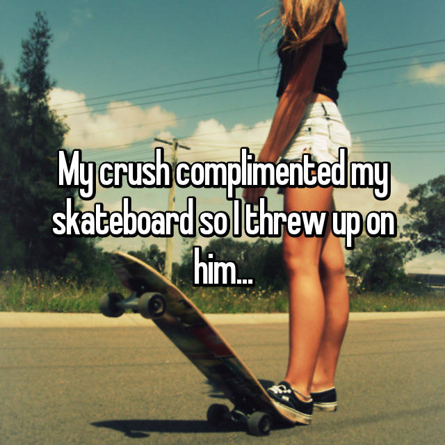 My crush complimented my skateboard so I threw up on him...