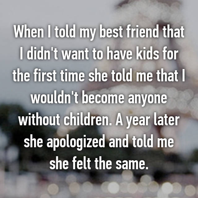 When I told my best friend that I didn't want to have kids for the first time she told me that I wouldn't become anyone without children. A year later she apologized and told me she felt the same.