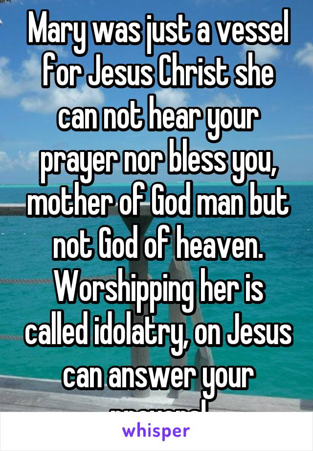 Mary Was Just A Vessel For Jesus Christ She Can Not Hear Your Prayer
