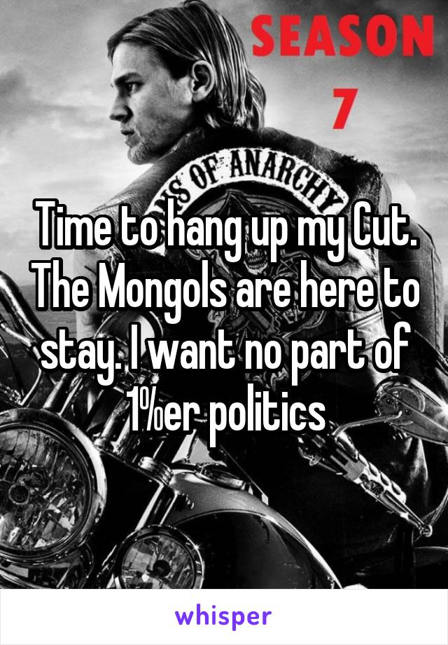 Time to hang up my Cut. The Mongols are here to stay. I want no part of 1%er politics