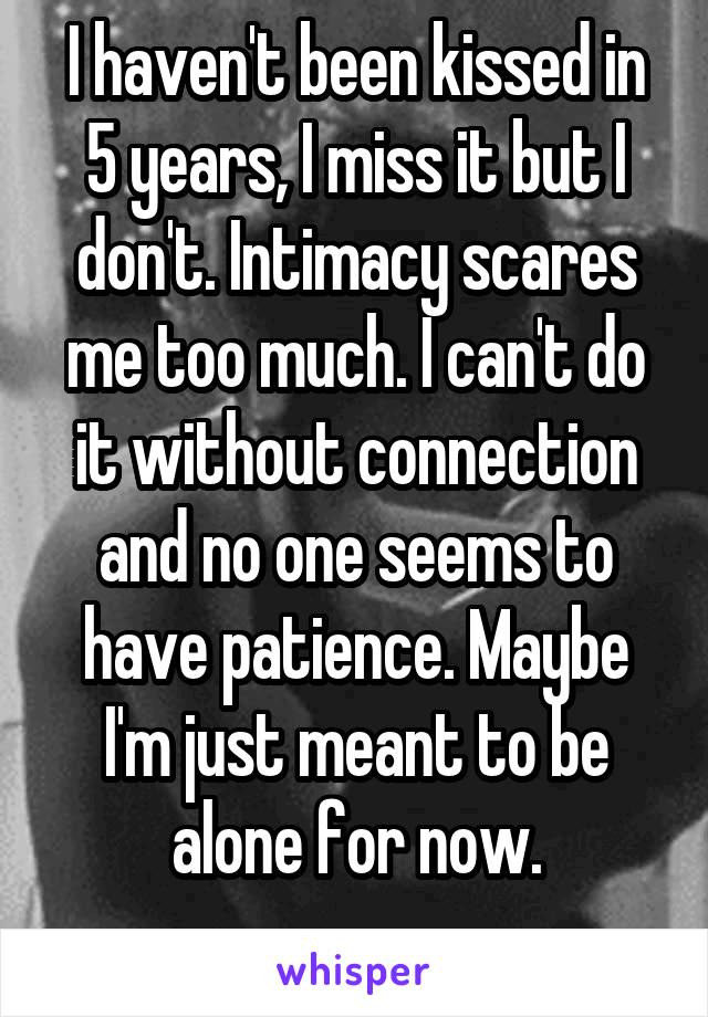 I haven't been kissed in 5 years, I miss it but I don't. Intimacy scares me too much. I can't do it without connection and no one seems to have patience. Maybe I'm just meant to be alone for now.