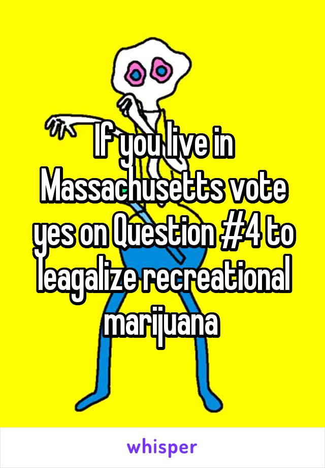 If you live in Massachusetts vote yes on Question #4 to leagalize recreational marijuana