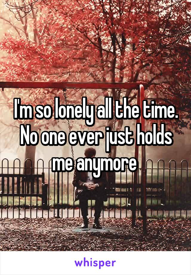 I'm so lonely all the time. No one ever just holds me anymore