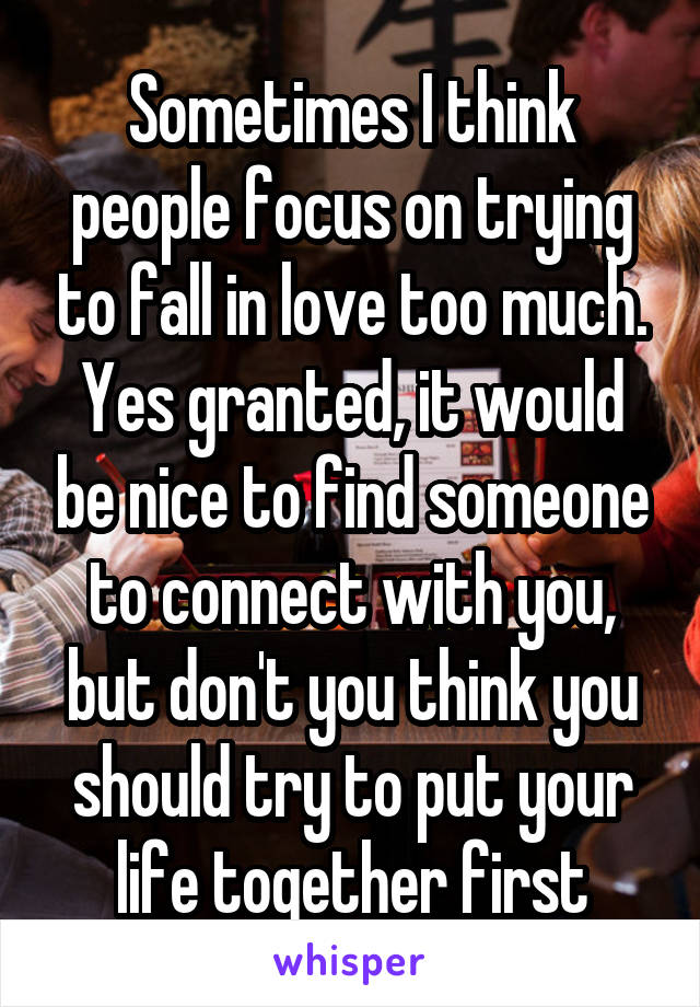 Sometimes I think people focus on trying to fall in love too much. Yes granted, it would be nice to find someone to connect with you, but don't you think you should try to put your life together first