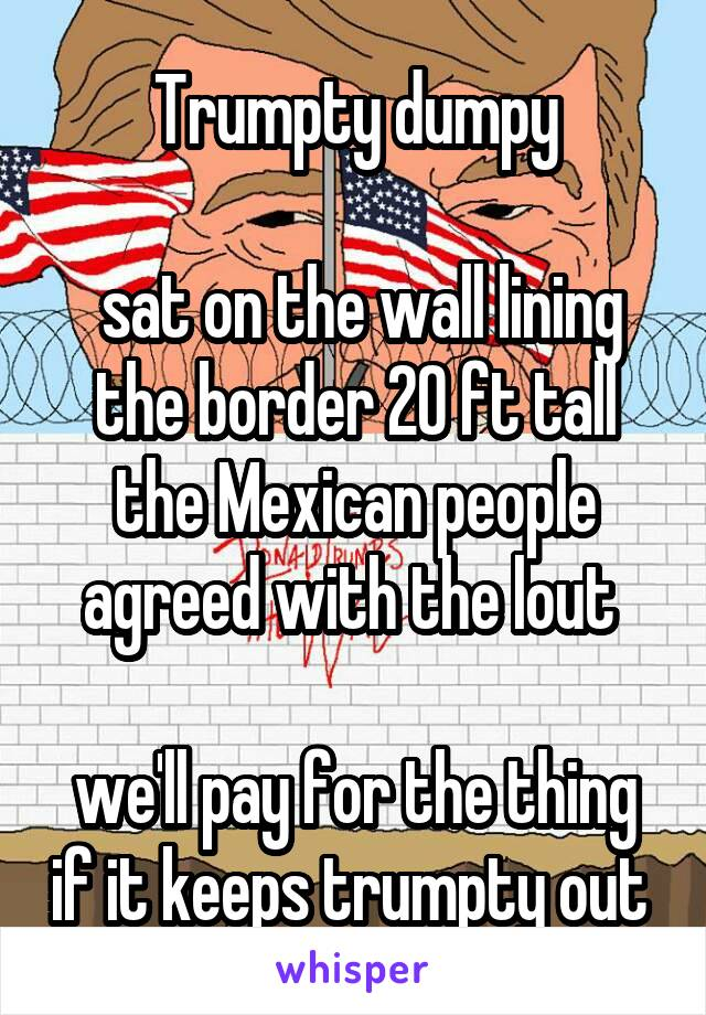 Trumpty dumpy   sat on the wall lining the border 20 ft tall the Mexican people agreed with the lout   we'll pay for the thing if it keeps trumpty out