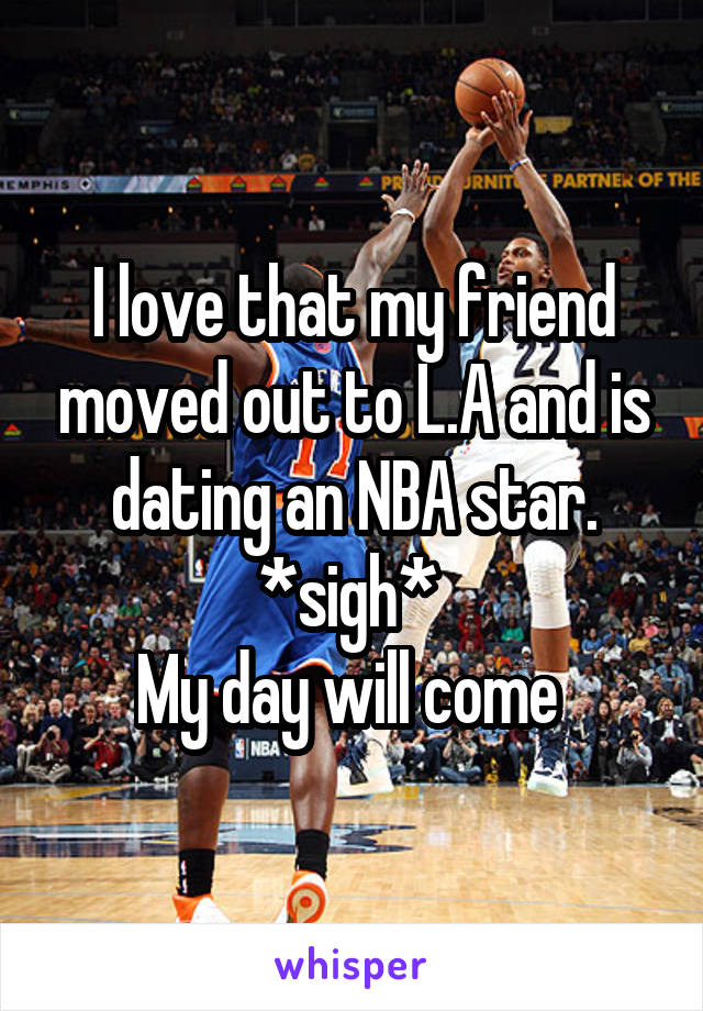 I love that my friend moved out to L.A and is dating an NBA star. *sigh*  My day will come