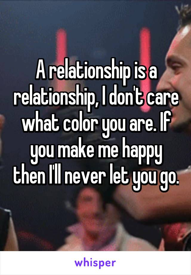 A relationship is a relationship, I don't care what color you are. If you make me happy then I'll never let you go.