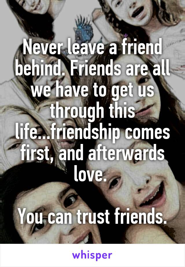 Never leave a friend behind. Friends are all we have to get us through this life...friendship comes first, and afterwards love.   You can trust friends.