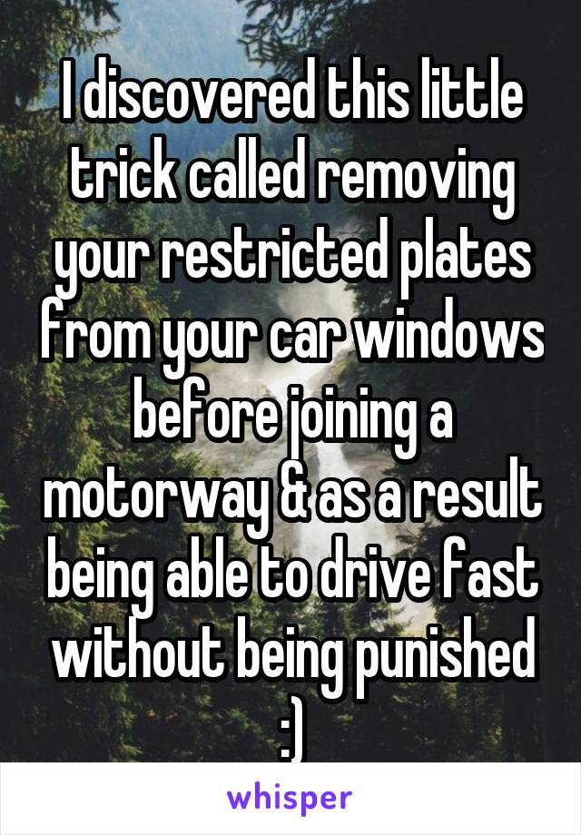 I discovered this little trick called removing your restricted plates from your car windows before joining a motorway & as a result being able to drive fast without being punished :)