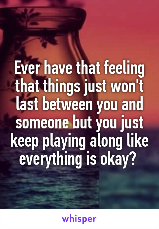 Ever have that feeling that things just won't last between you and someone but you just keep playing along like everything is okay?