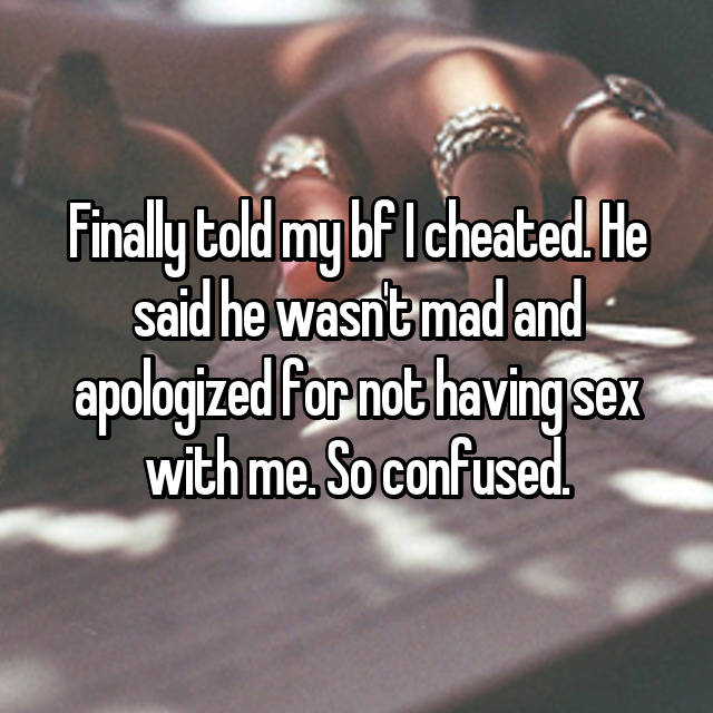 Finally told my bf I cheated. He said he wasn't mad and apologized for not having sex with me. So confused.