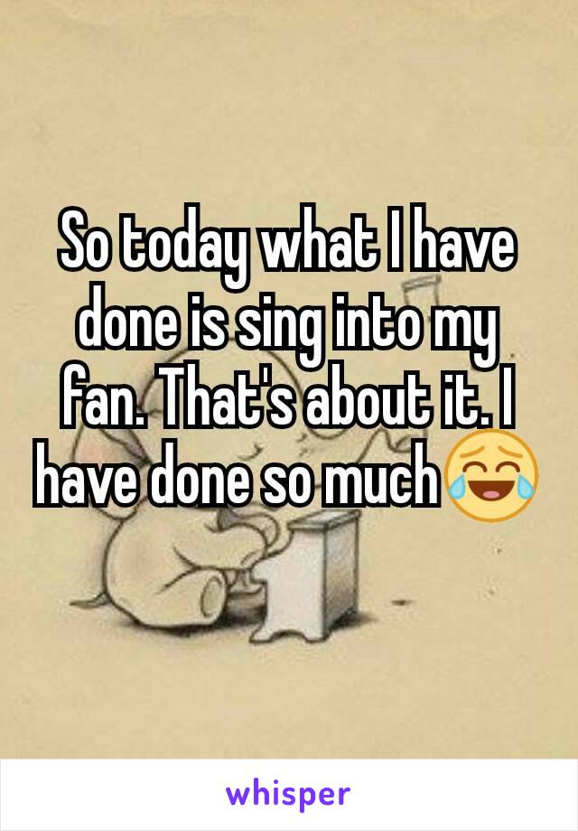 So today what I have done is sing into my fan. That's about it. I have done so much😂