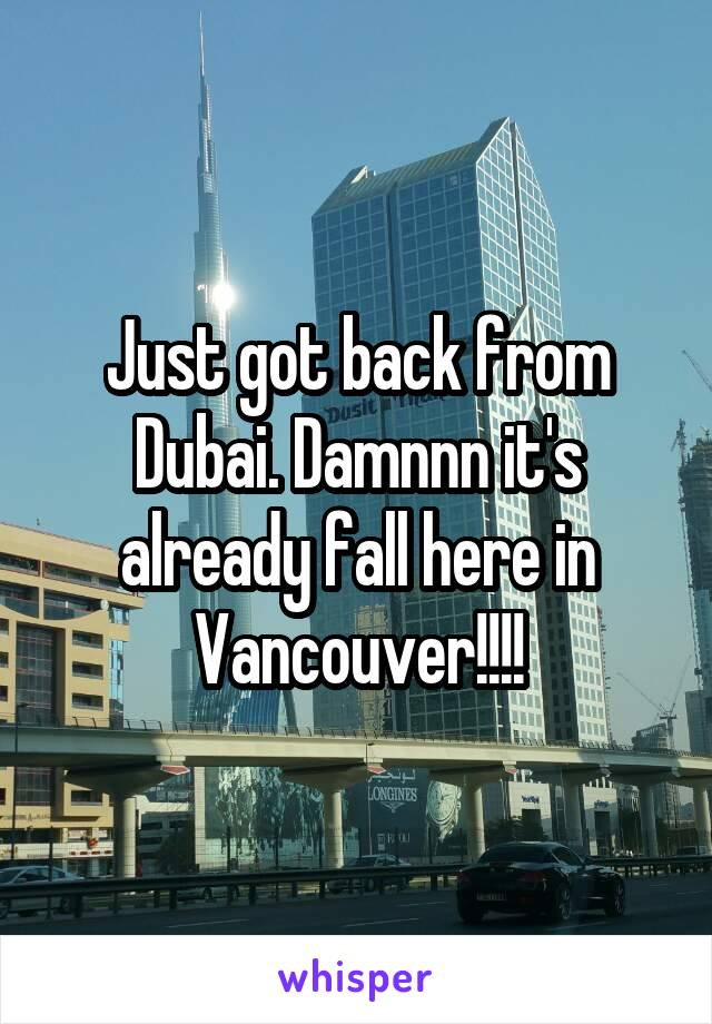 Just got back from Dubai. Damnnn it's already fall here in Vancouver!!!!