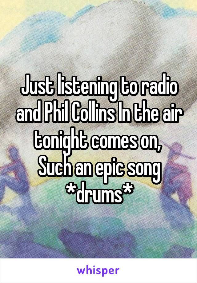 Just listening to radio and Phil Collins In the air tonight comes on,  Such an epic song *drums*