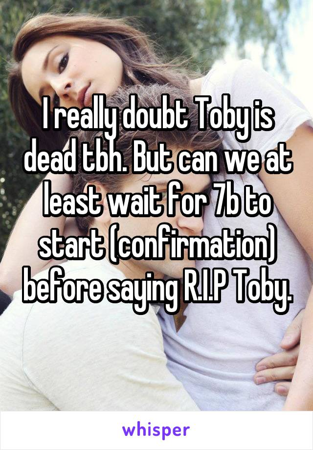 I really doubt Toby is dead tbh. But can we at least wait for 7b to start (confirmation) before saying R.I.P Toby.