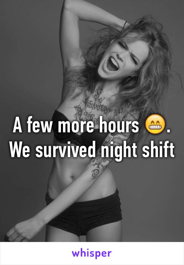A few more hours 😁. We survived night shift