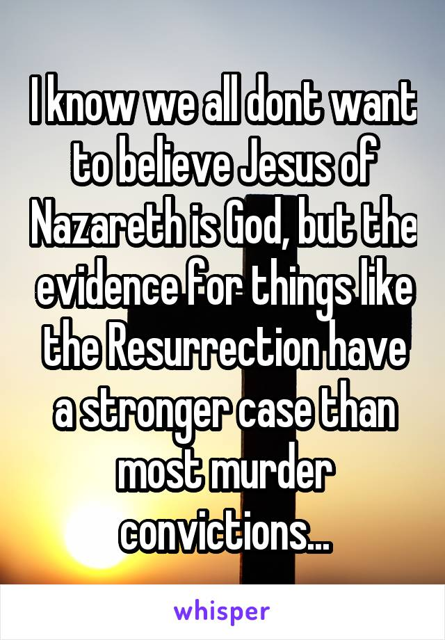 I know we all dont want to believe Jesus of Nazareth is God, but the evidence for things like the Resurrection have a stronger case than most murder convictions...