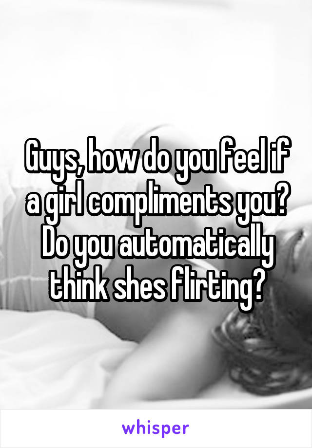 Guys, how do you feel if a girl compliments you? Do you automatically think shes flirting?