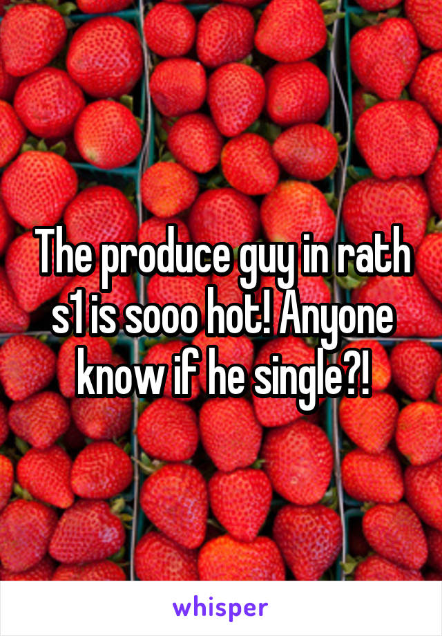 The produce guy in rath s1 is sooo hot! Anyone know if he single?!