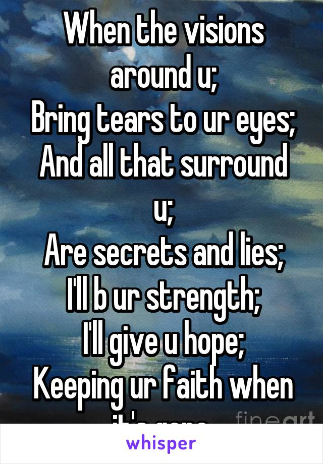 When the visions around u; Bring tears to ur eyes; And all that surround u; Are secrets and lies; I'll b ur strength; I'll give u hope; Keeping ur faith when it's gone.