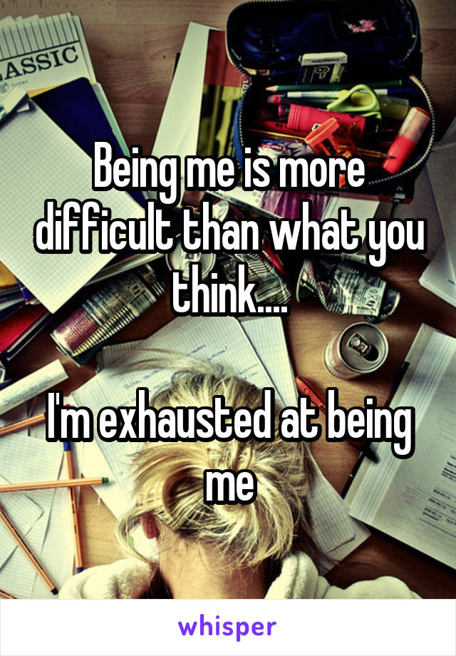 Being me is more difficult than what you think....  I'm exhausted at being me