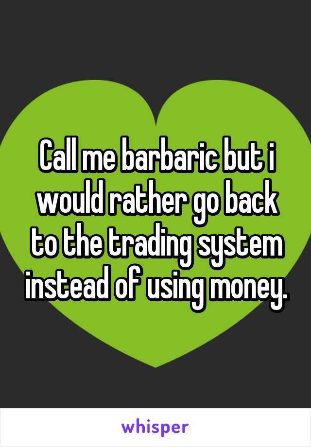 Call me barbaric but i would rather go back to the trading system instead of using money.