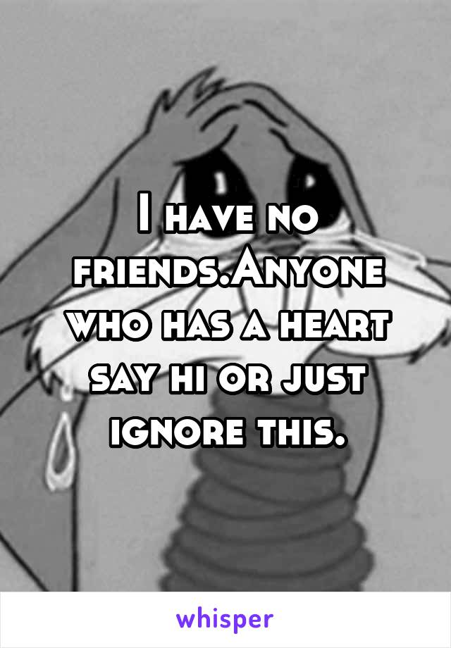 I have no friends.Anyone who has a heart say hi or just ignore this.