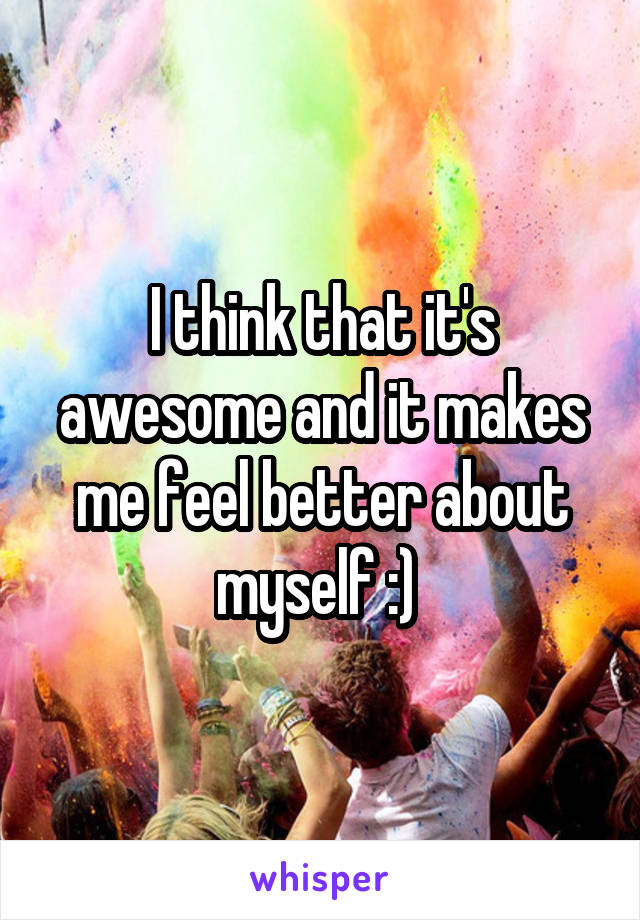 I think that it's awesome and it makes me feel better about myself :)