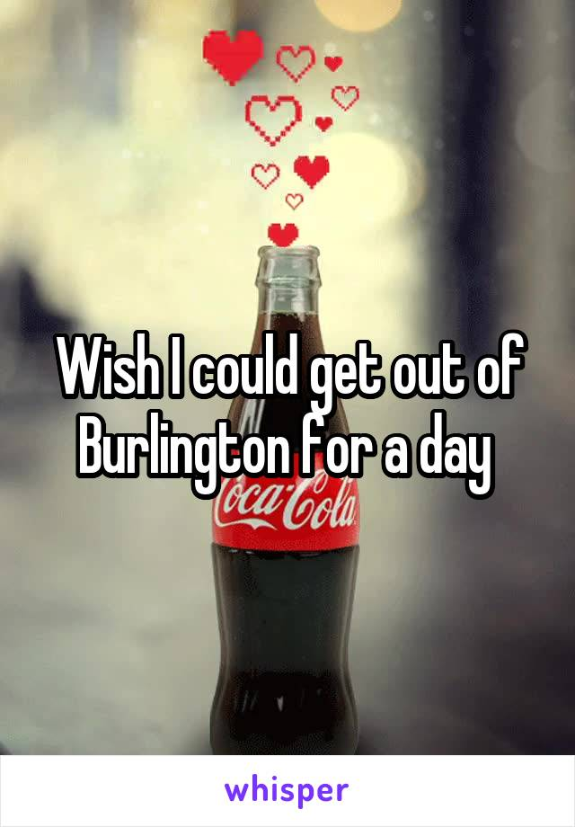 Wish I could get out of Burlington for a day