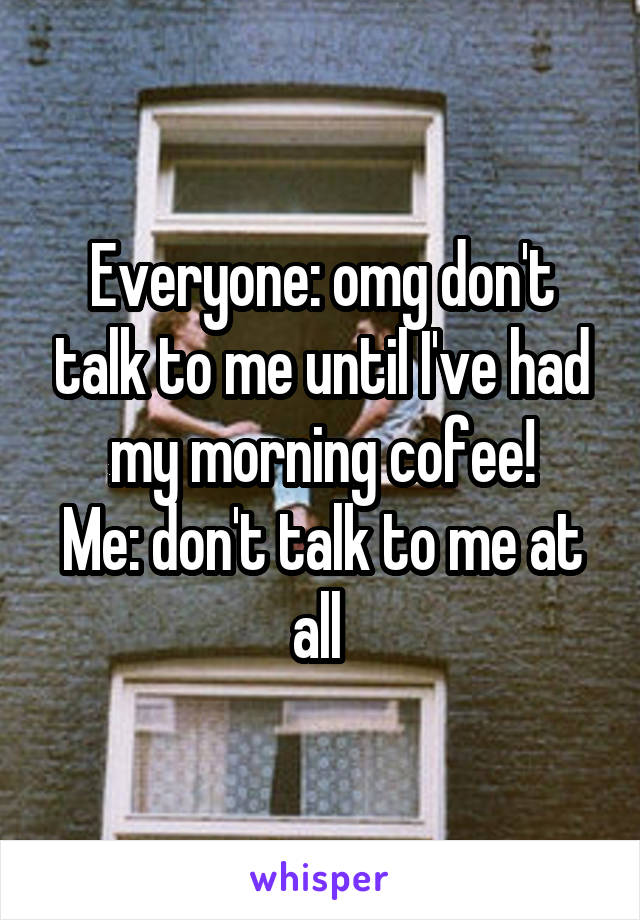 Everyone: omg don't talk to me until I've had my morning cofee! Me: don't talk to me at all