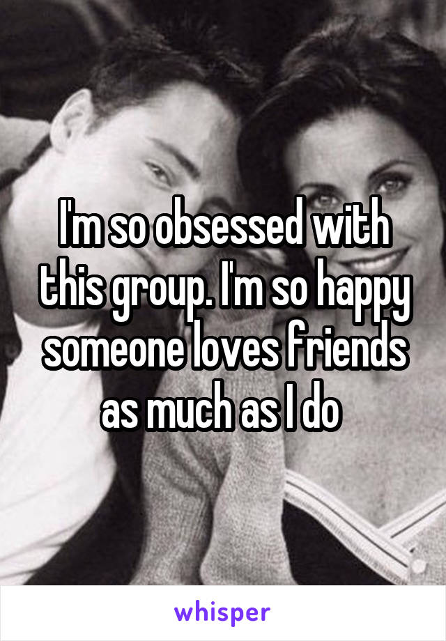 I'm so obsessed with this group. I'm so happy someone loves friends as much as I do