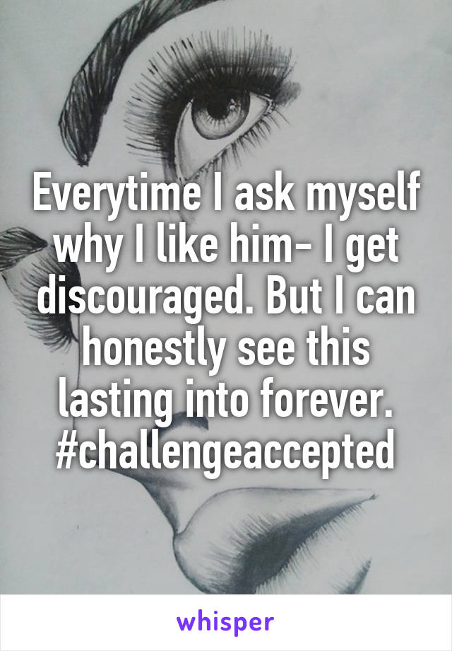Everytime I ask myself why I like him- I get discouraged. But I can honestly see this lasting into forever. #challengeaccepted