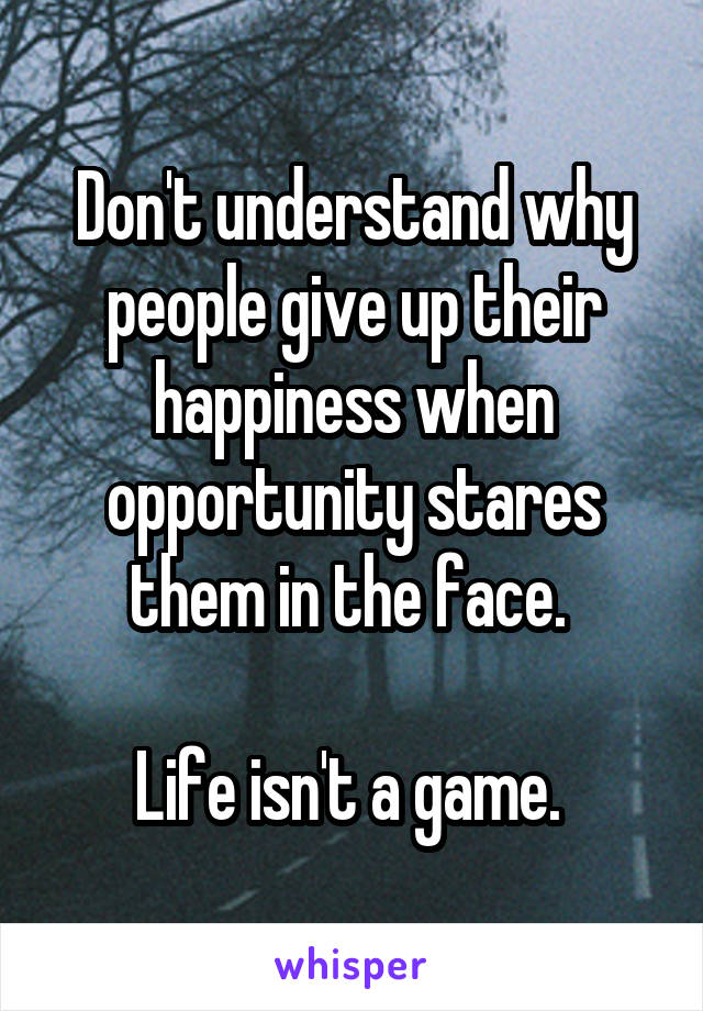 Don't understand why people give up their happiness when opportunity stares them in the face.   Life isn't a game.