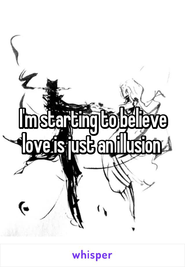 I'm starting to believe love is just an illusion