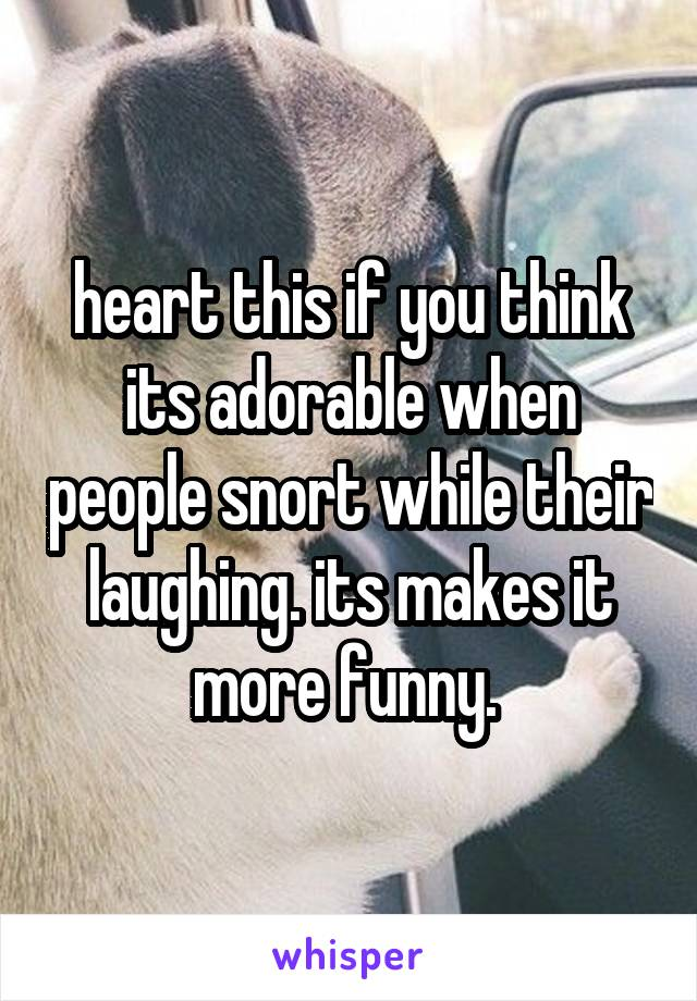heart this if you think its adorable when people snort while their laughing. its makes it more funny.