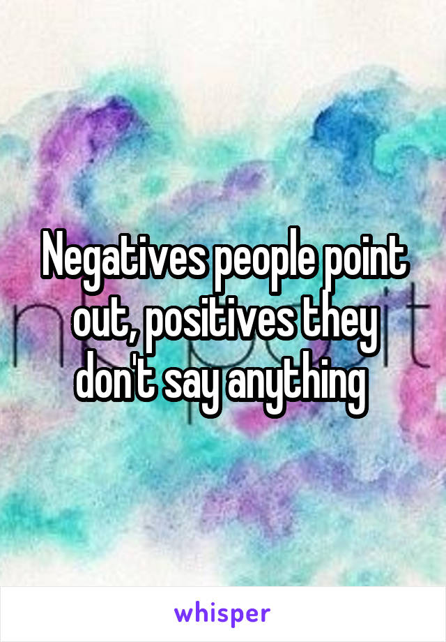 Negatives people point out, positives they don't say anything