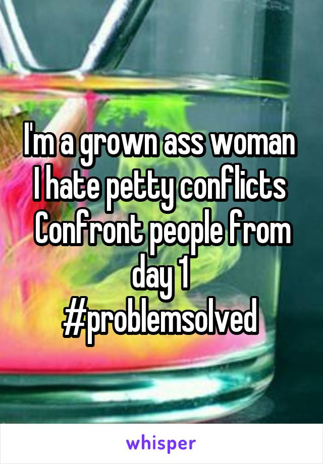I'm a grown ass woman  I hate petty conflicts  Confront people from day 1  #problemsolved