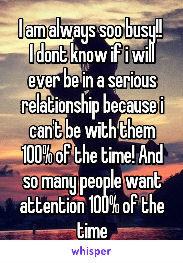 I am always soo busy!!  I dont know if i will ever be in a serious relationship because i can't be with them 100% of the time! And so many people want attention 100% of the time