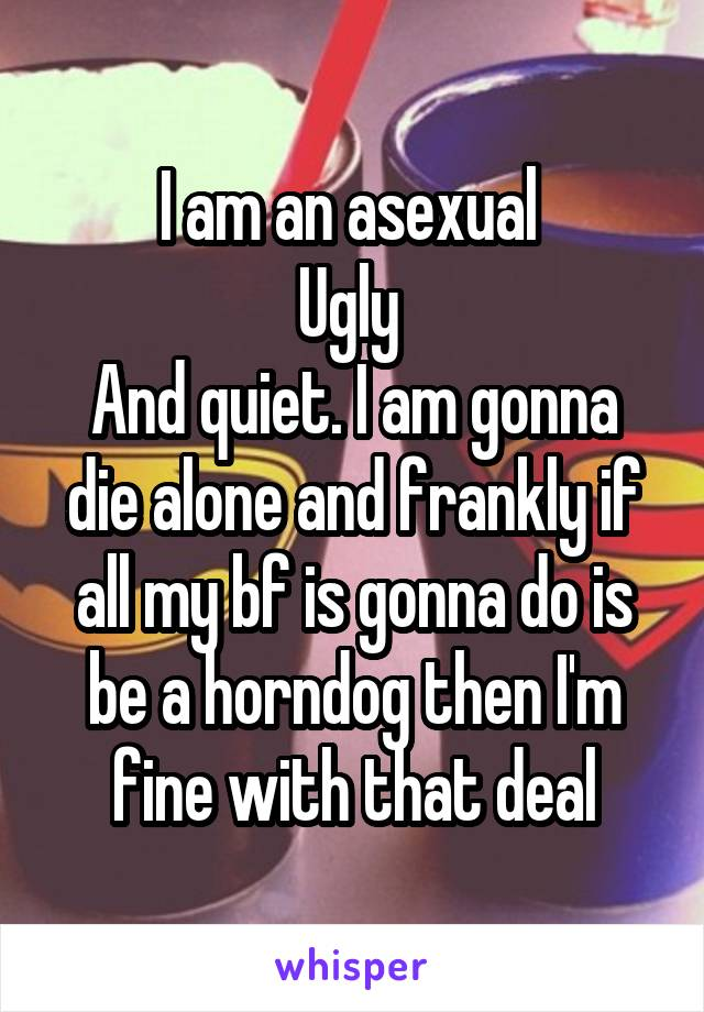 I am an asexual  Ugly  And quiet. I am gonna die alone and frankly if all my bf is gonna do is be a horndog then I'm fine with that deal