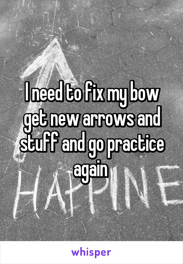 I need to fix my bow get new arrows and stuff and go practice again