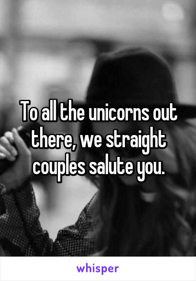 To all the unicorns out there, we straight couples salute you.