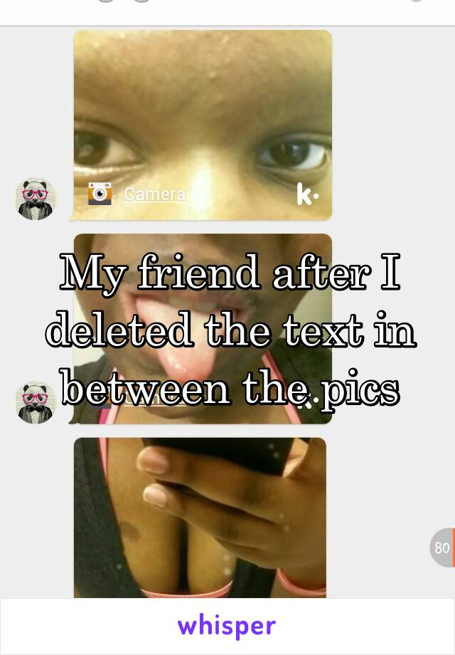 My friend after I deleted the text in between the pics