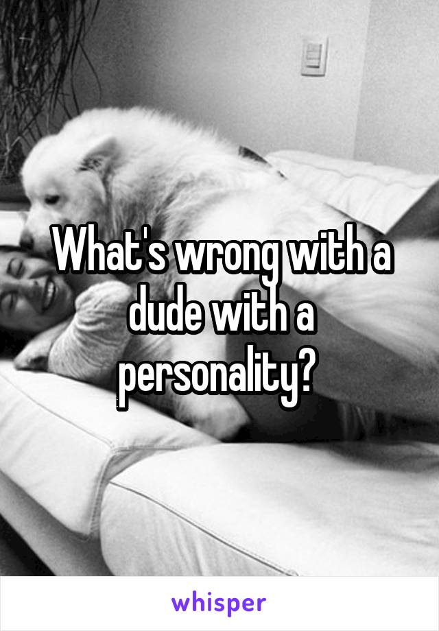What's wrong with a dude with a personality?