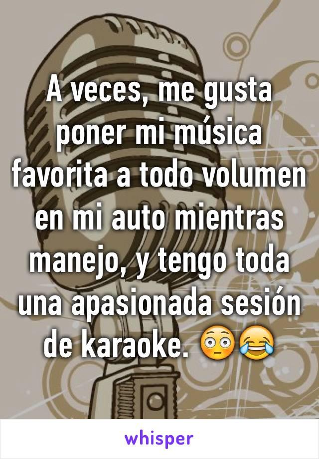 A veces, me gusta poner mi música favorita a todo volumen en mi auto mientras manejo, y tengo toda una apasionada sesión de karaoke. 😳😂