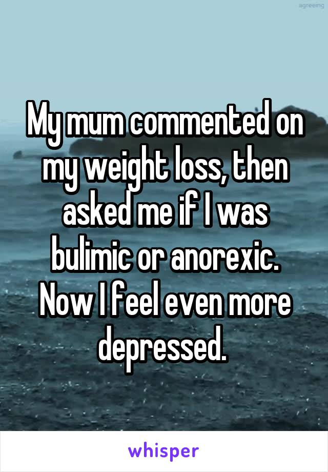 My mum commented on my weight loss, then asked me if I was bulimic or anorexic. Now I feel even more depressed.