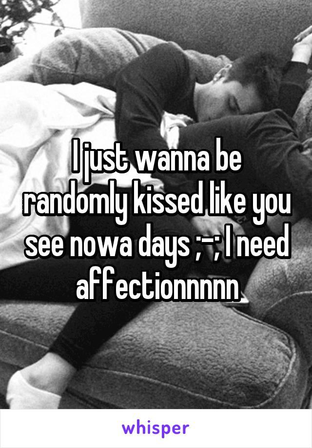 I just wanna be randomly kissed like you see nowa days ;-; I need affectionnnnn
