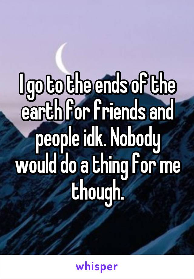 I go to the ends of the earth for friends and people idk. Nobody would do a thing for me though.