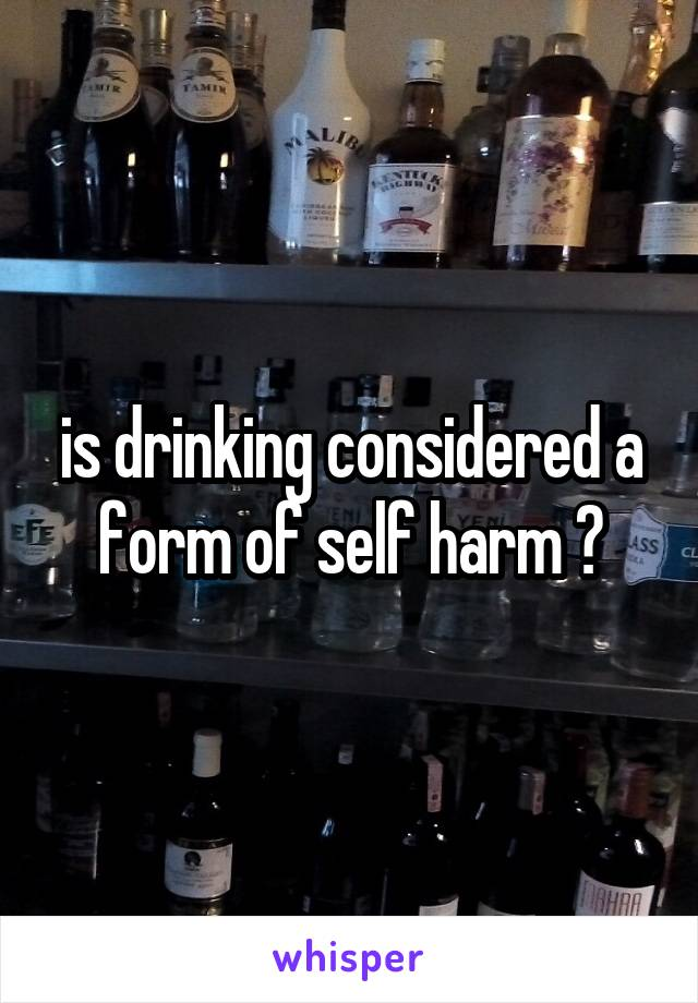 is drinking considered a form of self harm ?